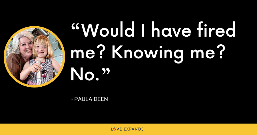 Would I have fired me? Knowing me? No. - Paula Deen