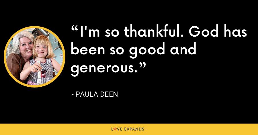 I'm so thankful. God has been so good and generous. - Paula Deen