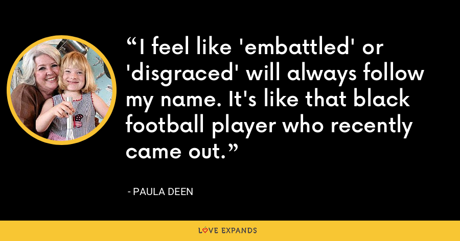 I feel like 'embattled' or 'disgraced' will always follow my name. It's like that black football player who recently came out. - Paula Deen