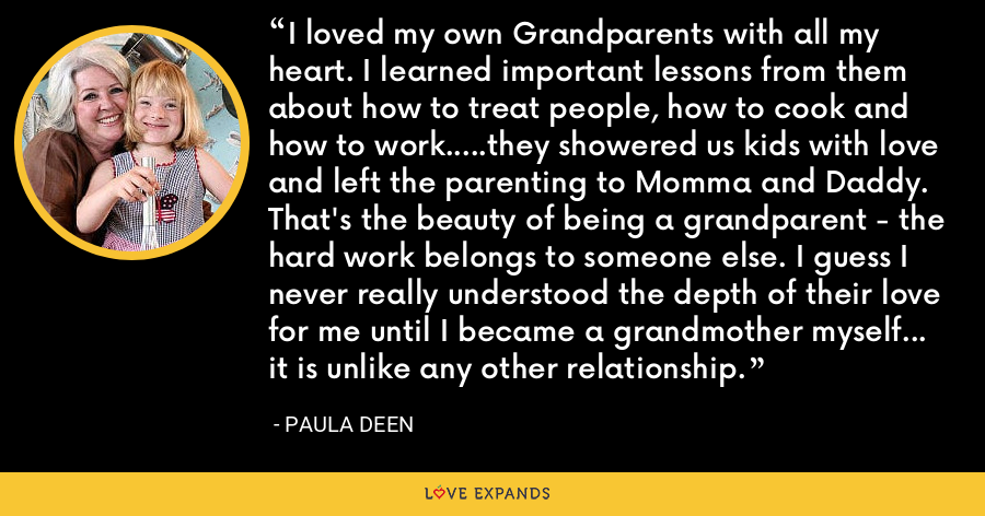 I loved my own Grandparents with all my heart. I learned important lessons from them about how to treat people, how to cook and how to work.....they showered us kids with love and left the parenting to Momma and Daddy. That's the beauty of being a grandparent - the hard work belongs to someone else. I guess I never really understood the depth of their love for me until I became a grandmother myself... it is unlike any other relationship. - Paula Deen