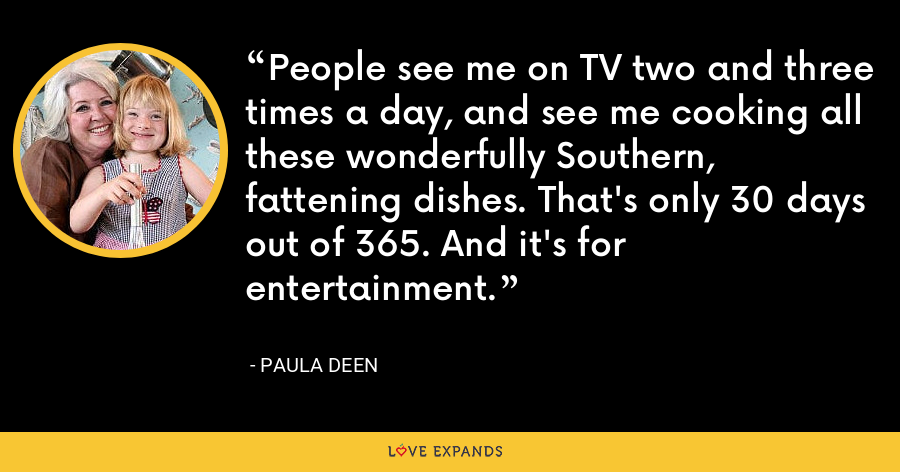 People see me on TV two and three times a day, and see me cooking all these wonderfully Southern, fattening dishes. That's only 30 days out of 365. And it's for entertainment. - Paula Deen