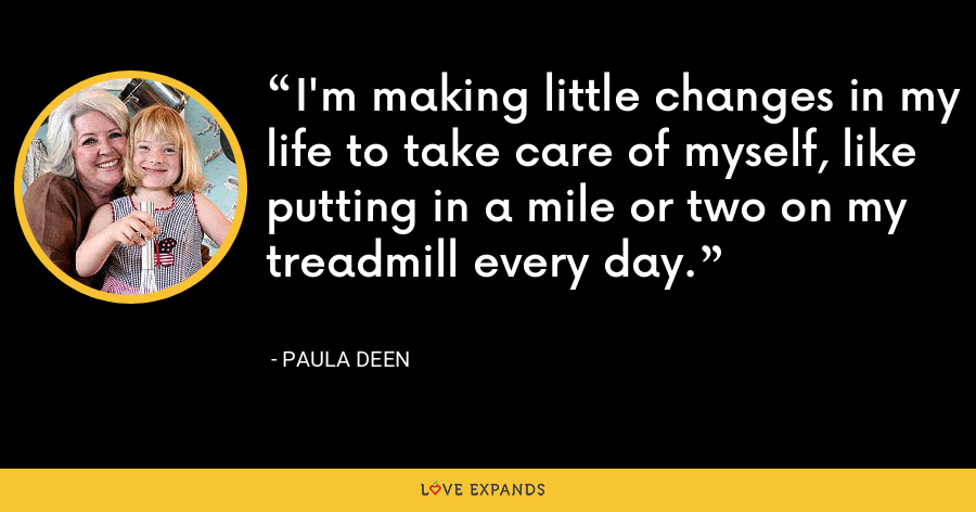 I'm making little changes in my life to take care of myself, like putting in a mile or two on my treadmill every day. - Paula Deen