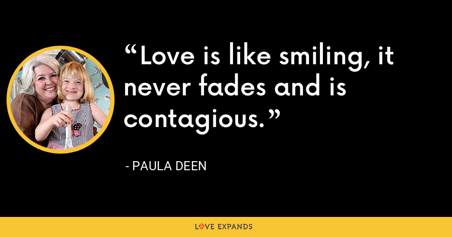 Love is like smiling, it never fades and is contagious. - Paula Deen