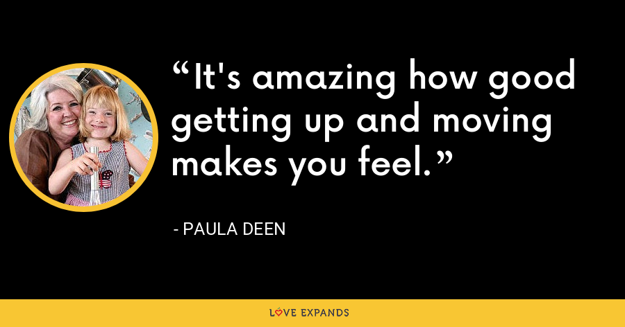 It's amazing how good getting up and moving makes you feel. - Paula Deen