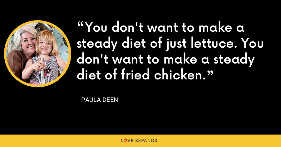 You don't want to make a steady diet of just lettuce. You don't want to make a steady diet of fried chicken. - Paula Deen