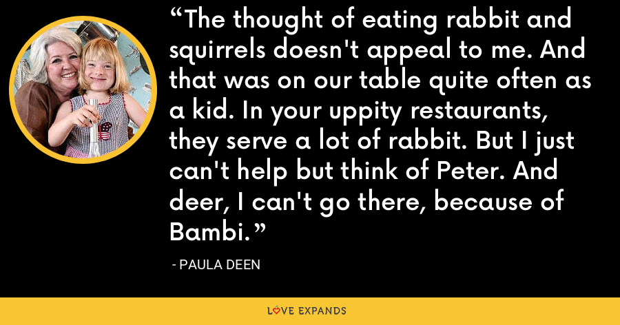 The thought of eating rabbit and squirrels doesn't appeal to me. And that was on our table quite often as a kid. In your uppity restaurants, they serve a lot of rabbit. But I just can't help but think of Peter. And deer, I can't go there, because of Bambi. - Paula Deen