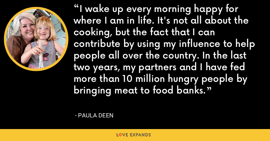 I wake up every morning happy for where I am in life. It's not all about the cooking, but the fact that I can contribute by using my influence to help people all over the country. In the last two years, my partners and I have fed more than 10 million hungry people by bringing meat to food banks. - Paula Deen