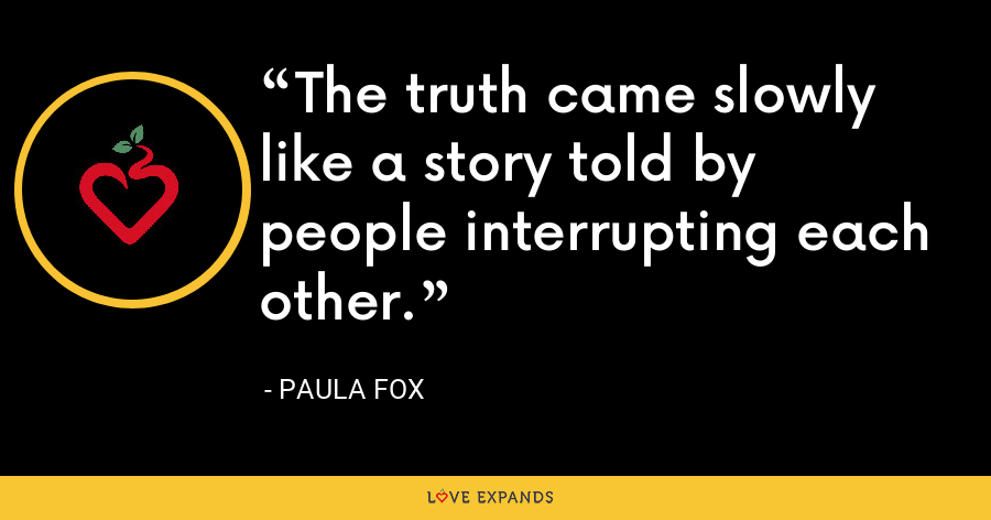 The truth came slowly like a story told by people interrupting each other. - Paula Fox