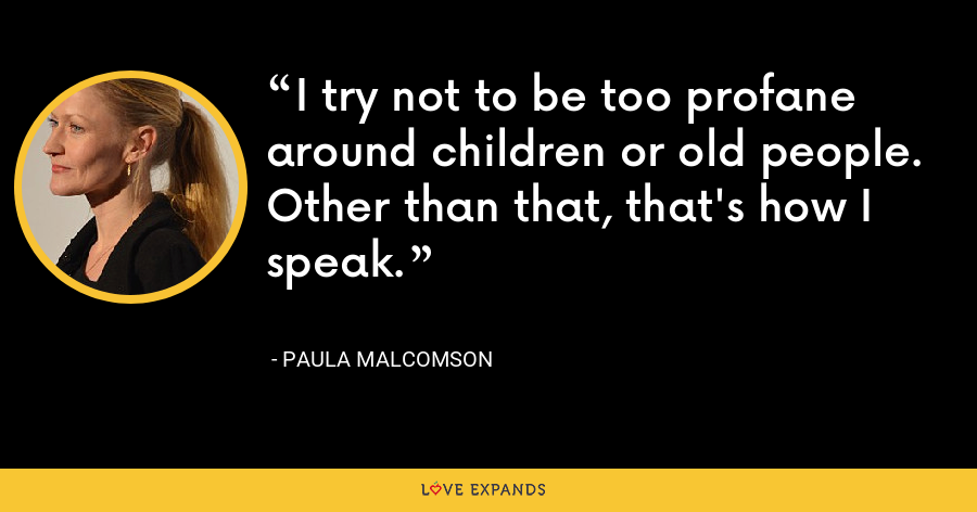 I try not to be too profane around children or old people. Other than that, that's how I speak. - Paula Malcomson