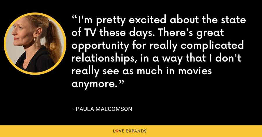I'm pretty excited about the state of TV these days. There's great opportunity for really complicated relationships, in a way that I don't really see as much in movies anymore. - Paula Malcomson