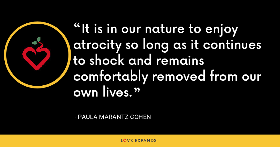 It is in our nature to enjoy atrocity so long as it continues to shock and remains comfortably removed from our own lives. - Paula Marantz Cohen