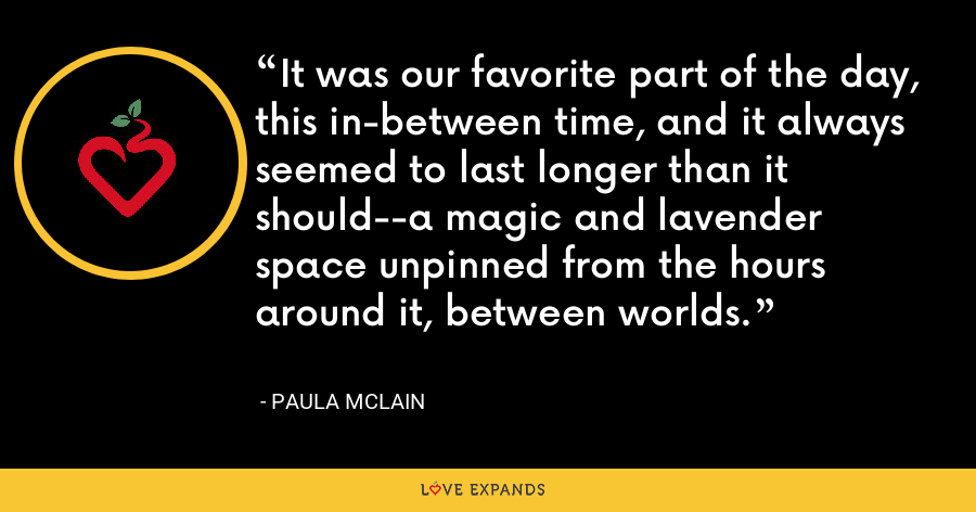 It was our favorite part of the day, this in-between time, and it always seemed to last longer than it should--a magic and lavender space unpinned from the hours around it, between worlds. - Paula McLain