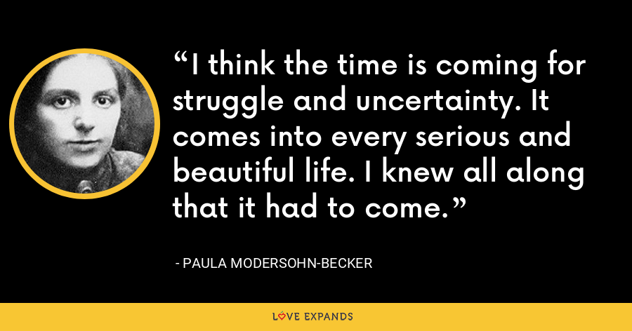 I think the time is coming for struggle and uncertainty. It comes into every serious and beautiful life. I knew all along that it had to come. - Paula Modersohn-Becker
