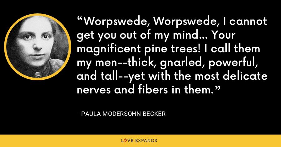 Worpswede, Worpswede, I cannot get you out of my mind... Your magnificent pine trees! I call them my men--thick, gnarled, powerful, and tall--yet with the most delicate nerves and fibers in them. - Paula Modersohn-Becker