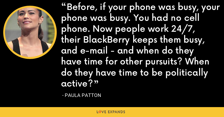 Before, if your phone was busy, your phone was busy. You had no cell phone. Now people work 24/7, their BlackBerry keeps them busy, and e-mail - and when do they have time for other pursuits? When do they have time to be politically active? - Paula Patton