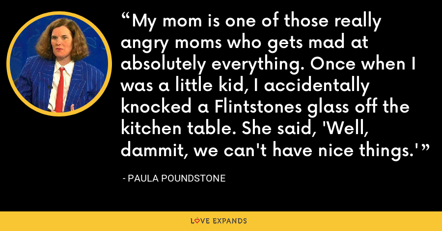My mom is one of those really angry moms who gets mad at absolutely everything. Once when I was a little kid, I accidentally knocked a Flintstones glass off the kitchen table. She said, 'Well, dammit, we can't have nice things.' - Paula Poundstone
