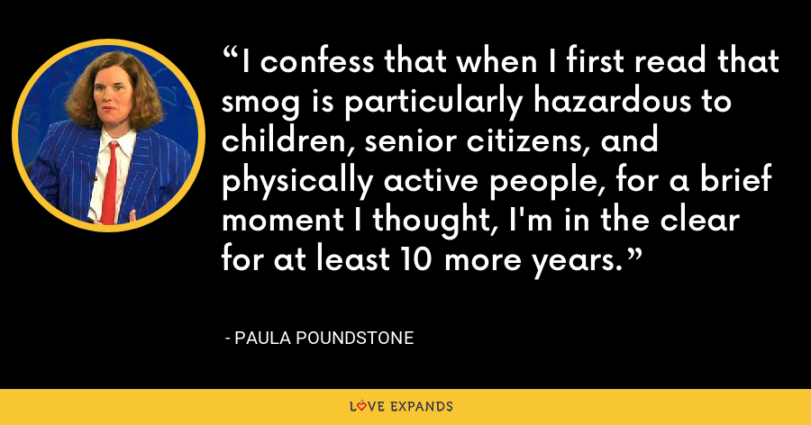 I confess that when I first read that smog is particularly hazardous to children, senior citizens, and physically active people, for a brief moment I thought, I'm in the clear for at least 10 more years. - Paula Poundstone