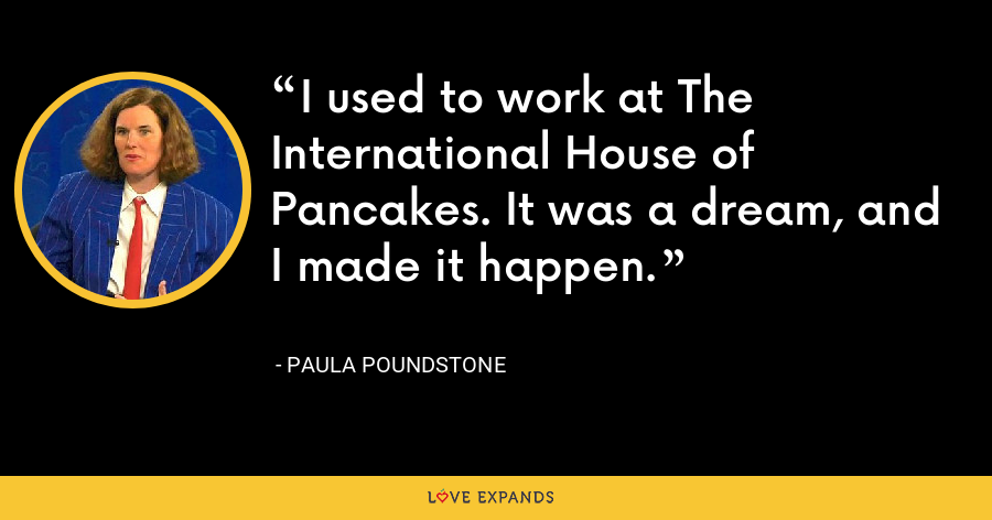 I used to work at The International House of Pancakes. It was a dream, and I made it happen. - Paula Poundstone