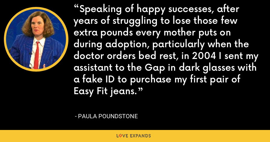 Speaking of happy successes, after years of struggling to lose those few extra pounds every mother puts on during adoption, particularly when the doctor orders bed rest, in 2004 I sent my assistant to the Gap in dark glasses with a fake ID to purchase my first pair of Easy Fit jeans. - Paula Poundstone