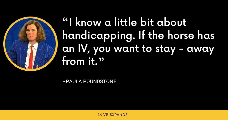 I know a little bit about handicapping. If the horse has an IV, you want to stay - away from it. - Paula Poundstone