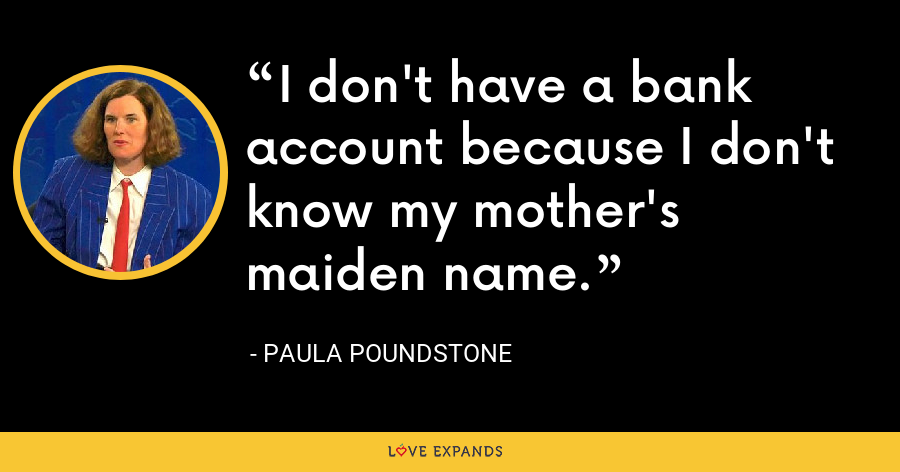 I don't have a bank account because I don't know my mother's maiden name. - Paula Poundstone