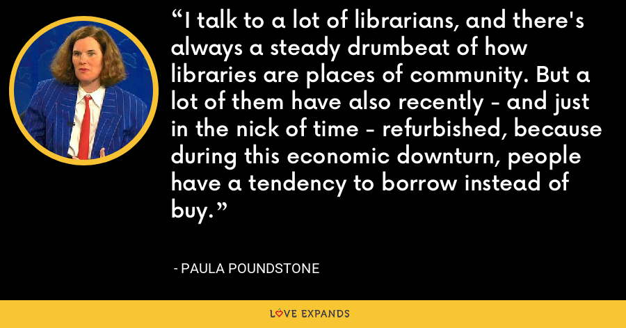 I talk to a lot of librarians, and there's always a steady drumbeat of how libraries are places of community. But a lot of them have also recently - and just in the nick of time - refurbished, because during this economic downturn, people have a tendency to borrow instead of buy. - Paula Poundstone