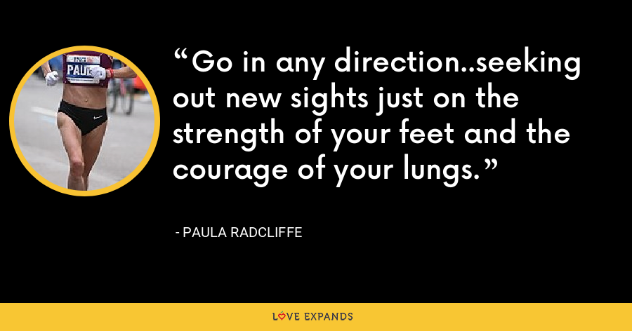 Go in any direction..seeking out new sights just on the strength of your feet and the courage of your lungs. - Paula Radcliffe