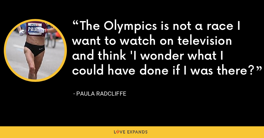 The Olympics is not a race I want to watch on television and think 'I wonder what I could have done if I was there? - Paula Radcliffe