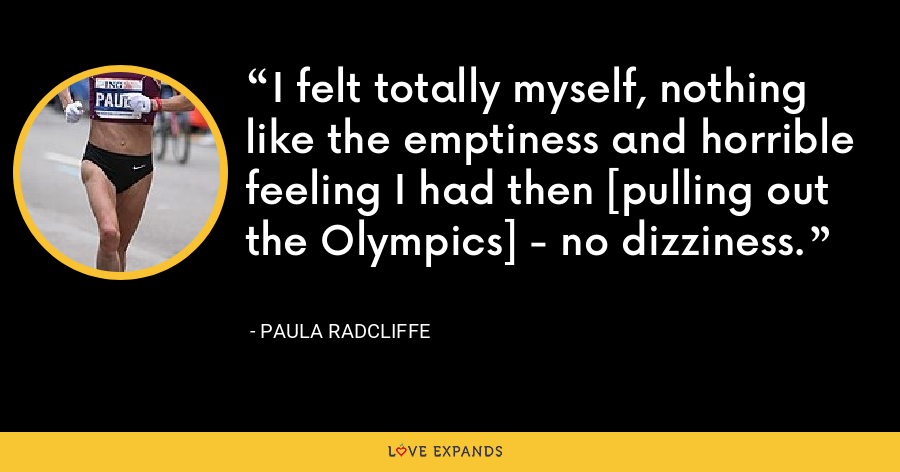 I felt totally myself, nothing like the emptiness and horrible feeling I had then [pulling out the Olympics] - no dizziness. - Paula Radcliffe