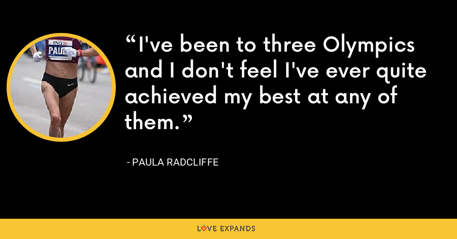 I've been to three Olympics and I don't feel I've ever quite achieved my best at any of them. - Paula Radcliffe