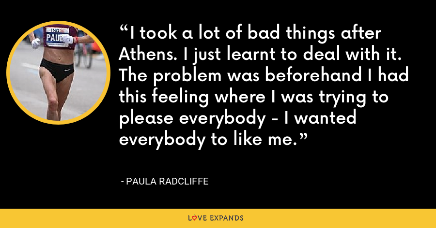 I took a lot of bad things after Athens. I just learnt to deal with it. The problem was beforehand I had this feeling where I was trying to please everybody - I wanted everybody to like me. - Paula Radcliffe