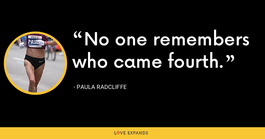 No one remembers who came fourth. - Paula Radcliffe