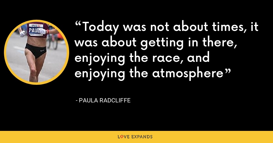 Today was not about times, it was about getting in there, enjoying the race, and enjoying the atmosphere - Paula Radcliffe