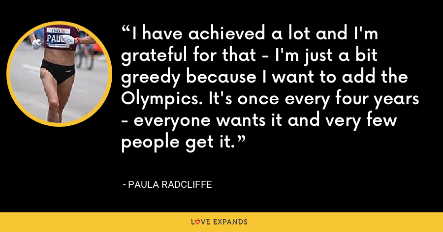 I have achieved a lot and I'm grateful for that - I'm just a bit greedy because I want to add the Olympics. It's once every four years - everyone wants it and very few people get it. - Paula Radcliffe