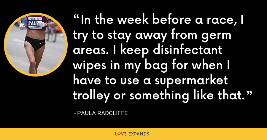 In the week before a race, I try to stay away from germ areas. I keep disinfectant wipes in my bag for when I have to use a supermarket trolley or something like that. - Paula Radcliffe