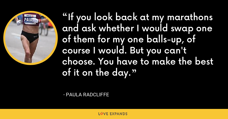 If you look back at my marathons and ask whether I would swap one of them for my one balls-up, of course I would. But you can't choose. You have to make the best of it on the day. - Paula Radcliffe