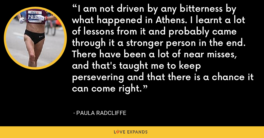 I am not driven by any bitterness by what happened in Athens. I learnt a lot of lessons from it and probably came through it a stronger person in the end. There have been a lot of near misses, and that's taught me to keep persevering and that there is a chance it can come right. - Paula Radcliffe