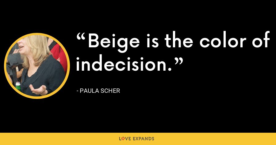 Beige is the color of indecision. - Paula Scher