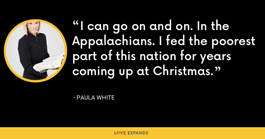 I can go on and on. In the Appalachians. I fed the poorest part of this nation for years coming up at Christmas. - Paula White