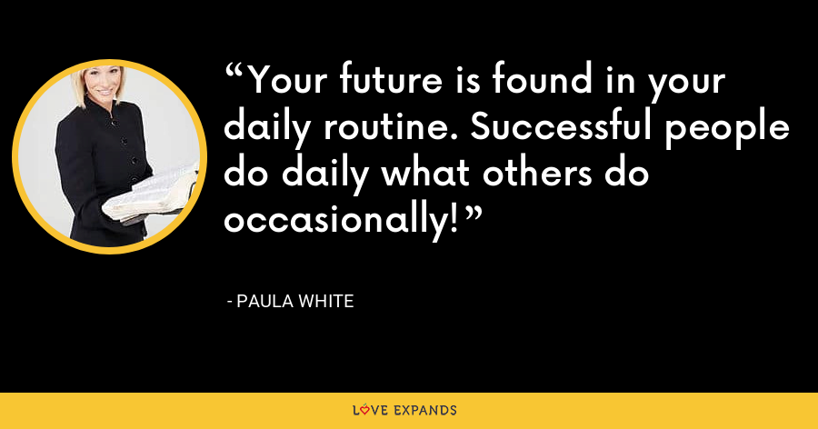 Your future is found in your daily routine. Successful people do daily what others do occasionally! - Paula White