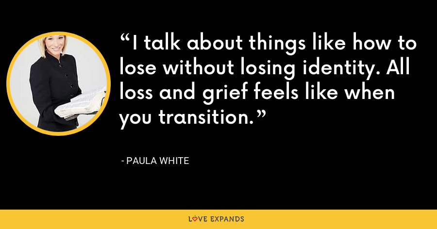I talk about things like how to lose without losing identity. All loss and grief feels like when you transition. - Paula White