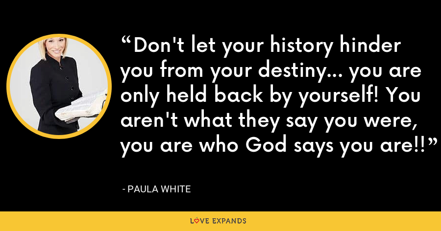 Don't let your history hinder you from your destiny... you are only held back by yourself! You aren't what they say you were, you are who God says you are!! - Paula White