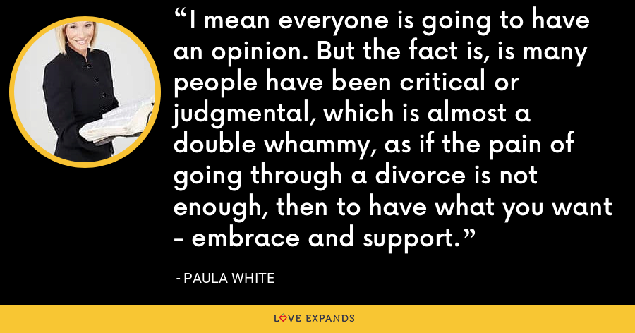 I mean everyone is going to have an opinion. But the fact is, is many people have been critical or judgmental, which is almost a double whammy, as if the pain of going through a divorce is not enough, then to have what you want - embrace and support. - Paula White