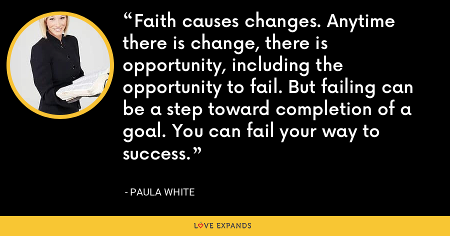 Faith causes changes. Anytime there is change, there is opportunity, including the opportunity to fail. But failing can be a step toward completion of a goal. You can fail your way to success. - Paula White