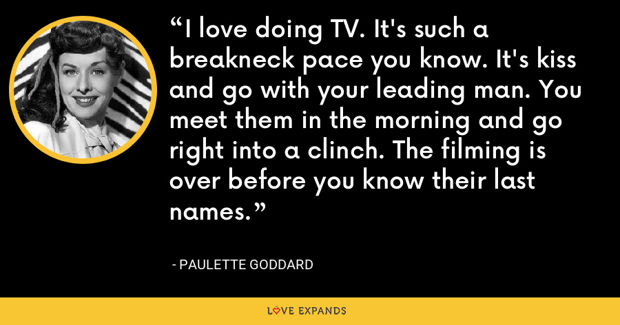 I love doing TV. It's such a breakneck pace you know. It's kiss and go with your leading man. You meet them in the morning and go right into a clinch. The filming is over before you know their last names. - Paulette Goddard