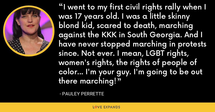 I went to my first civil rights rally when I was 17 years old. I was a little skinny blond kid, scared to death, marching against the KKK in South Georgia. And I have never stopped marching in protests since. Not ever. I mean, LGBT rights, women's rights, the rights of people of color... I'm your guy. I'm going to be out there marching! - Pauley Perrette