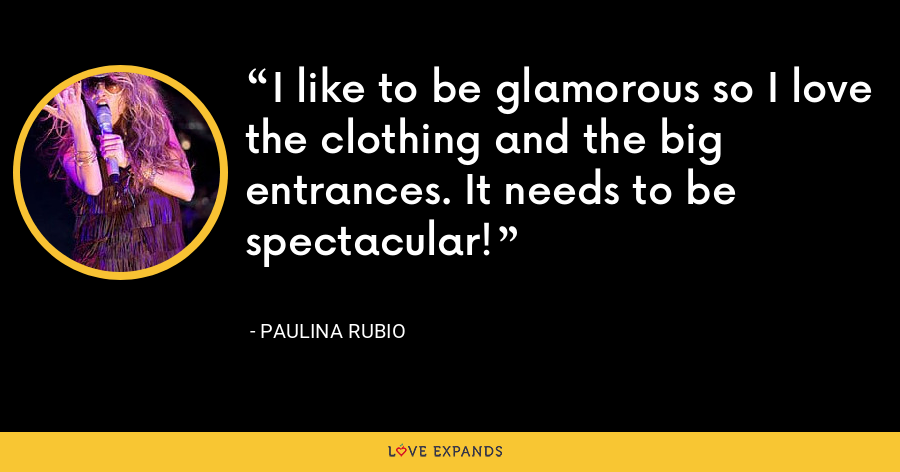 I like to be glamorous so I love the clothing and the big entrances. It needs to be spectacular! - Paulina Rubio