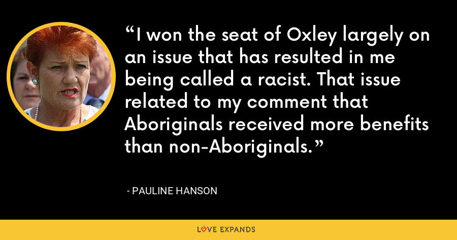 I won the seat of Oxley largely on an issue that has resulted in me being called a racist. That issue related to my comment that Aboriginals received more benefits than non-Aboriginals. - Pauline Hanson