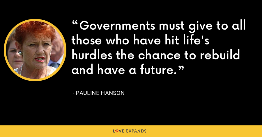 Governments must give to all those who have hit life's hurdles the chance to rebuild and have a future. - Pauline Hanson
