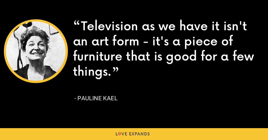 Television as we have it isn't an art form - it's a piece of furniture that is good for a few things. - Pauline Kael